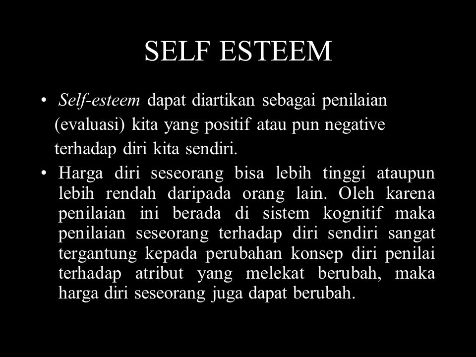 SELF ESTEEM •Self-esteem dapat diartikan sebagai penilaian (evaluasi) kita yang positif atau pun negative terhadap diri kita sendiri. •Harga diri sese