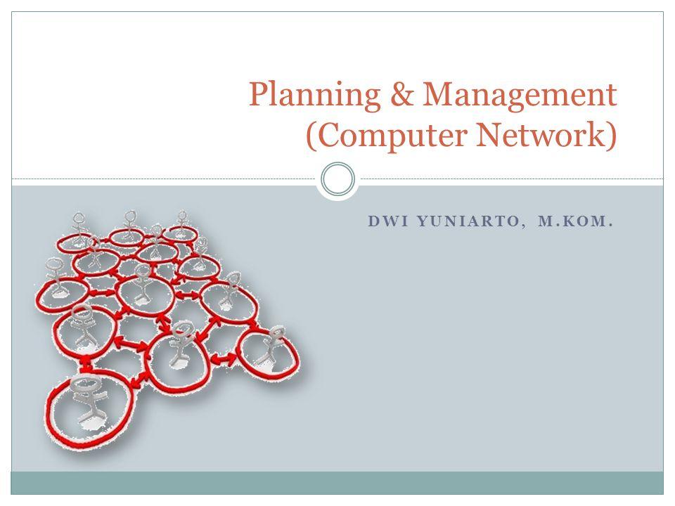 DWI YUNIARTO, M.KOM. Planning & Management (Computer Network)