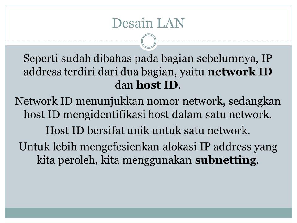 Desain LAN Seperti sudah dibahas pada bagian sebelumnya, IP address terdiri dari dua bagian, yaitu network ID dan host ID. Network ID menunjukkan nomo