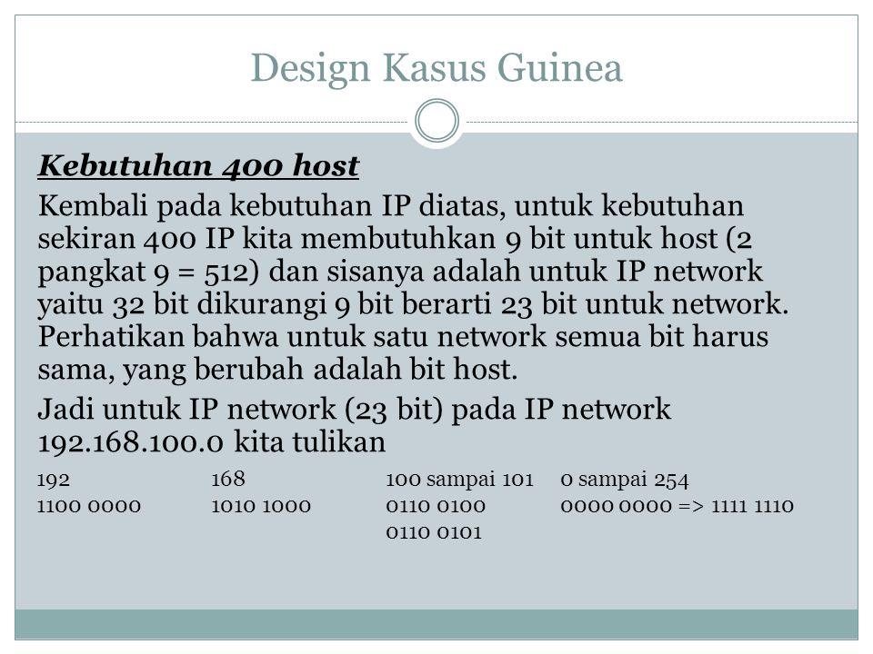 Design Kasus Guinea Kebutuhan 400 host Kembali pada kebutuhan IP diatas, untuk kebutuhan sekiran 400 IP kita membutuhkan 9 bit untuk host (2 pangkat 9