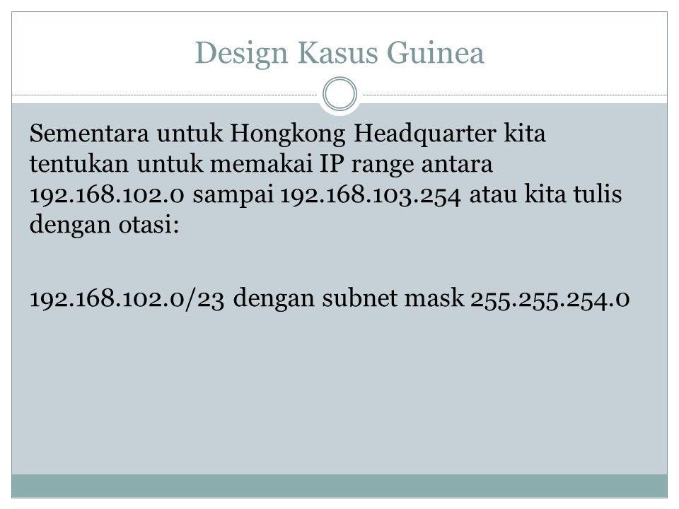 Design Kasus Guinea Sementara untuk Hongkong Headquarter kita tentukan untuk memakai IP range antara 192.168.102.0 sampai 192.168.103.254 atau kita tu