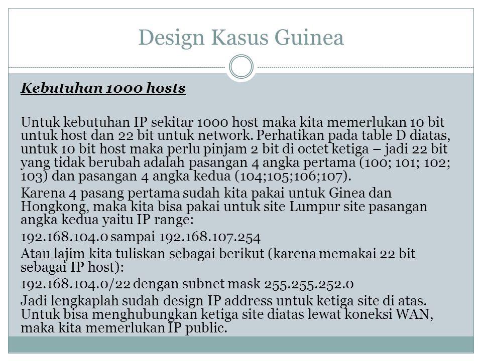 Design Kasus Guinea Kebutuhan 1000 hosts Untuk kebutuhan IP sekitar 1000 host maka kita memerlukan 10 bit untuk host dan 22 bit untuk network. Perhati