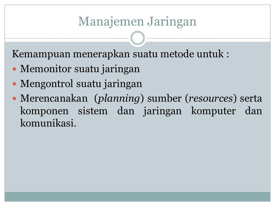 Manajemen Jaringan Kemampuan menerapkan suatu metode untuk :  Memonitor suatu jaringan  Mengontrol suatu jaringan  Merencanakan (planning) sumber (