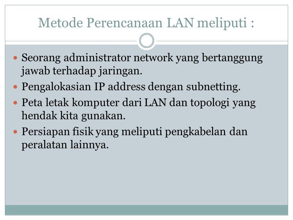 Metode Perencanaan LAN meliputi :  Seorang administrator network yang bertanggung jawab terhadap jaringan.  Pengalokasian IP address dengan subnetti