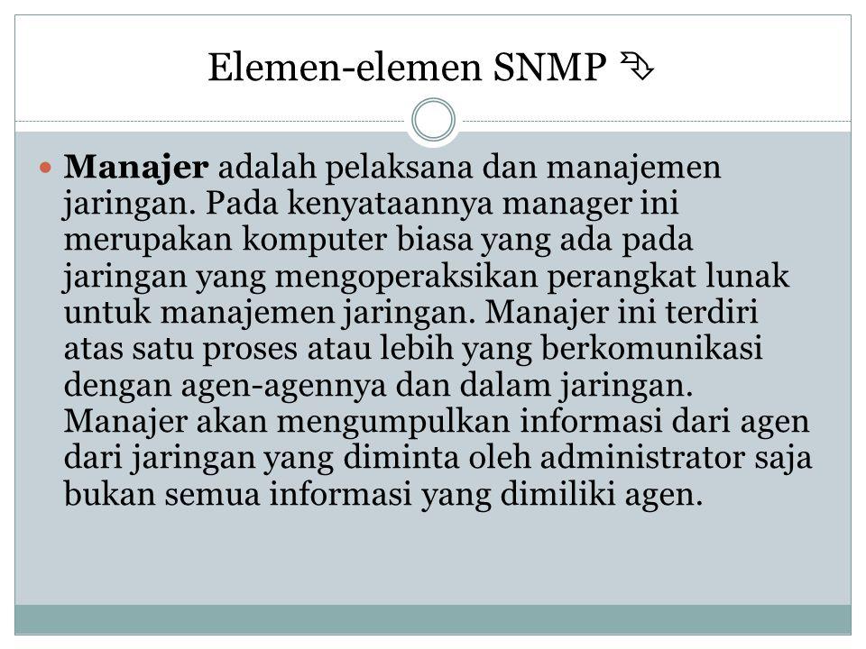 Elemen-elemen SNMP   Manajer adalah pelaksana dan manajemen jaringan. Pada kenyataannya manager ini merupakan komputer biasa yang ada pada jaringan
