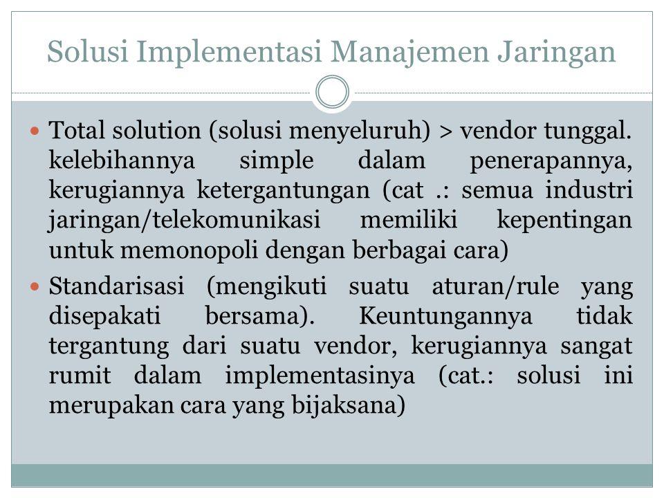 Solusi Implementasi Manajemen Jaringan  Total solution (solusi menyeluruh) > vendor tunggal. kelebihannya simple dalam penerapannya, kerugiannya kete