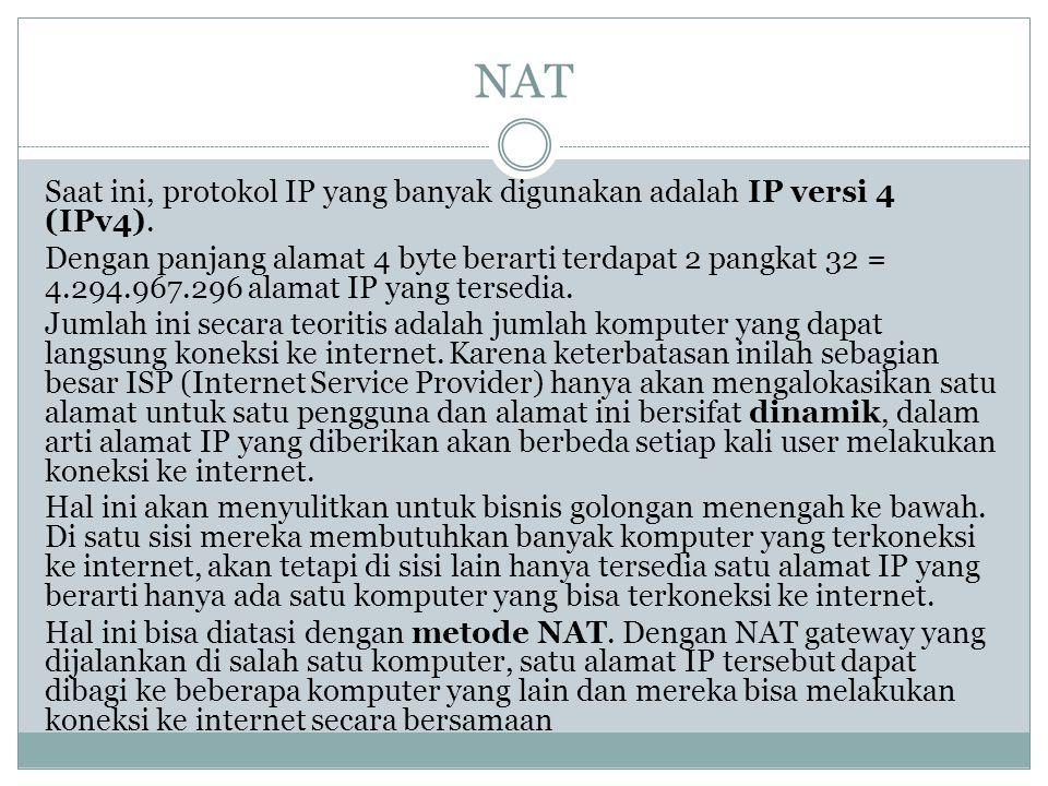 NAT Saat ini, protokol IP yang banyak digunakan adalah IP versi 4 (IPv4). Dengan panjang alamat 4 byte berarti terdapat 2 pangkat 32 = 4.294.967.296 a