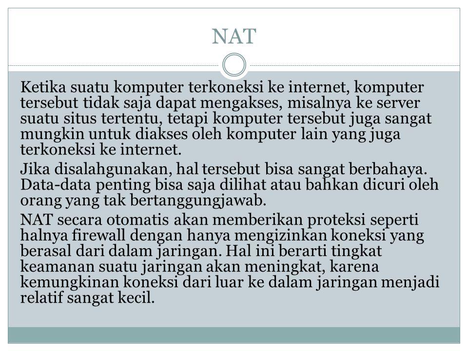 NAT Ketika suatu komputer terkoneksi ke internet, komputer tersebut tidak saja dapat mengakses, misalnya ke server suatu situs tertentu, tetapi komput