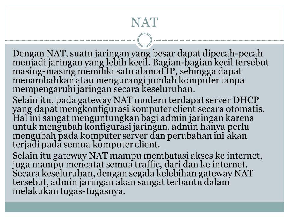 NAT Dengan NAT, suatu jaringan yang besar dapat dipecah-pecah menjadi jaringan yang lebih kecil. Bagian-bagian kecil tersebut masing-masing memiliki s
