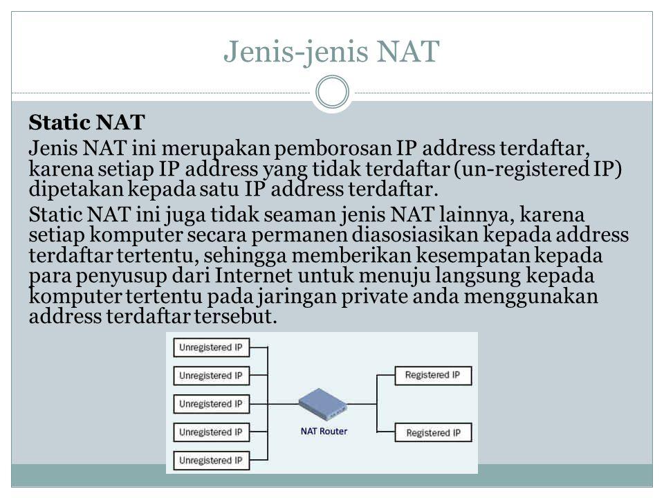 Jenis-jenis NAT Static NAT Jenis NAT ini merupakan pemborosan IP address terdaftar, karena setiap IP address yang tidak terdaftar (un-registered IP) d