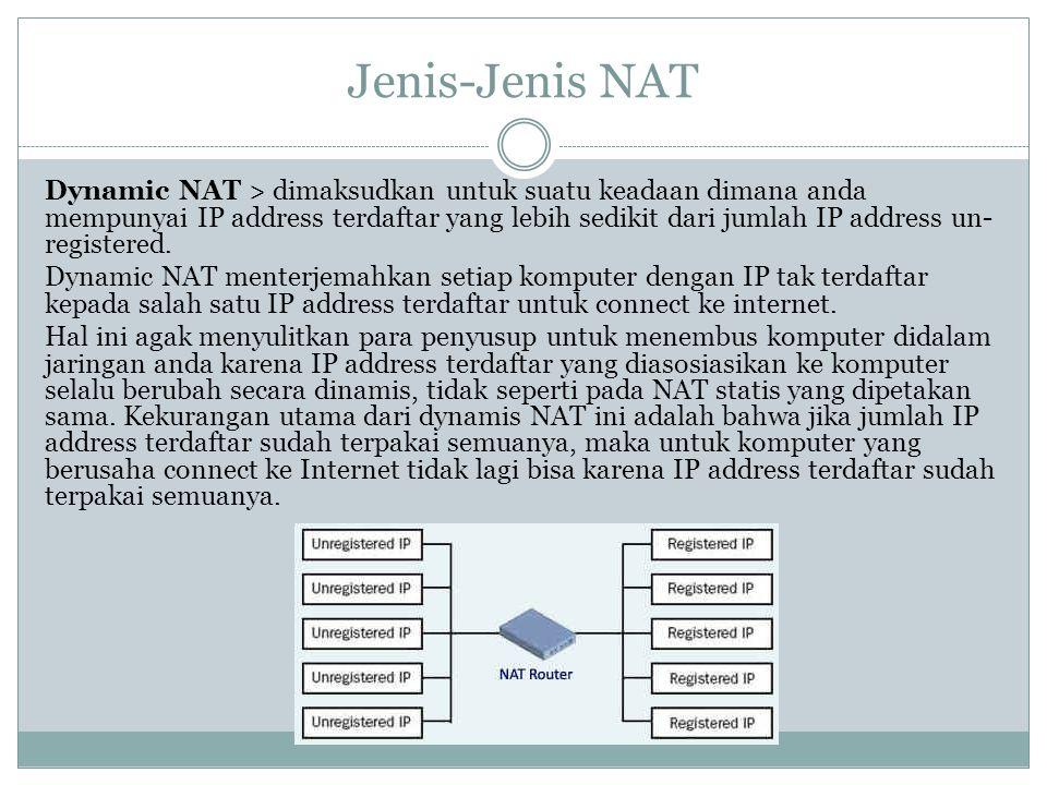 Jenis-Jenis NAT Dynamic NAT > dimaksudkan untuk suatu keadaan dimana anda mempunyai IP address terdaftar yang lebih sedikit dari jumlah IP address un-