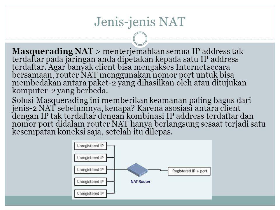 Jenis-jenis NAT Masquerading NAT > menterjemahkan semua IP address tak terdaftar pada jaringan anda dipetakan kepada satu IP address terdaftar. Agar b