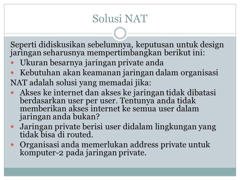 Solusi NAT Seperti didiskusikan sebelumnya, keputusan untuk design jaringan seharusnya mempertimbangkan berikut ini:  Ukuran besarnya jaringan privat