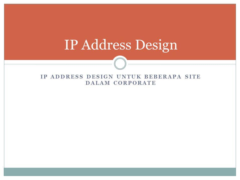 IP ADDRESS DESIGN UNTUK BEBERAPA SITE DALAM CORPORATE IP Address Design