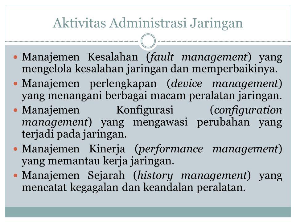 Aktivitas Administrasi Jaringan  Manajemen Kesalahan (fault management) yang mengelola kesalahan jaringan dan memperbaikinya.  Manajemen perlengkapa