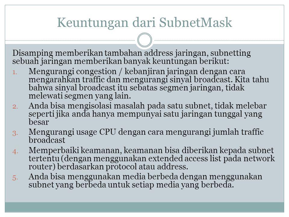 Keuntungan dari SubnetMask Disamping memberikan tambahan address jaringan, subnetting sebuah jaringan memberikan banyak keuntungan berikut: 1. Mengura
