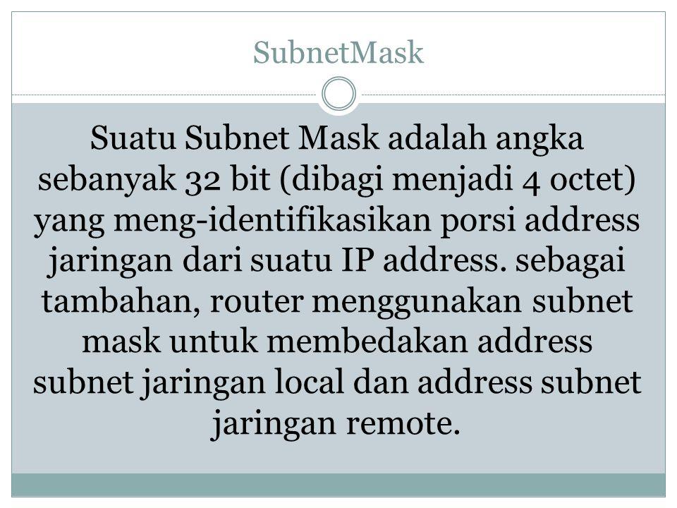 SubnetMask Suatu Subnet Mask adalah angka sebanyak 32 bit (dibagi menjadi 4 octet) yang meng-identifikasikan porsi address jaringan dari suatu IP addr