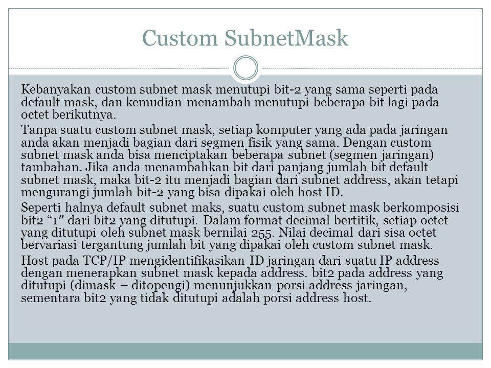 Custom SubnetMask Kebanyakan custom subnet mask menutupi bit-2 yang sama seperti pada default mask, dan kemudian menambah menutupi beberapa bit lagi p