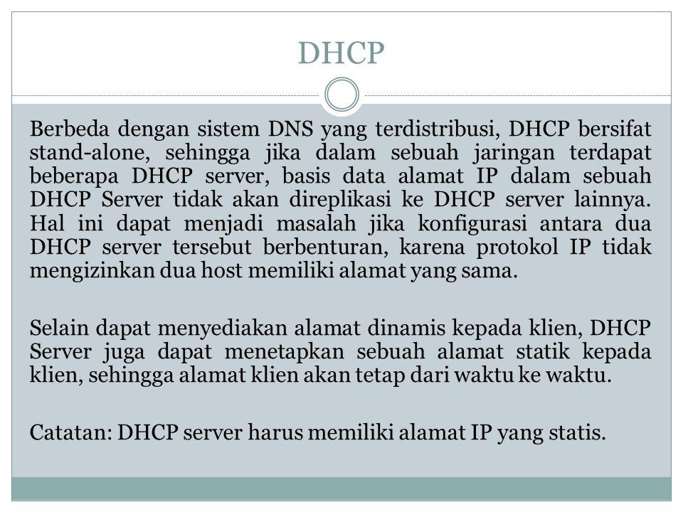 DHCP Berbeda dengan sistem DNS yang terdistribusi, DHCP bersifat stand-alone, sehingga jika dalam sebuah jaringan terdapat beberapa DHCP server, basis