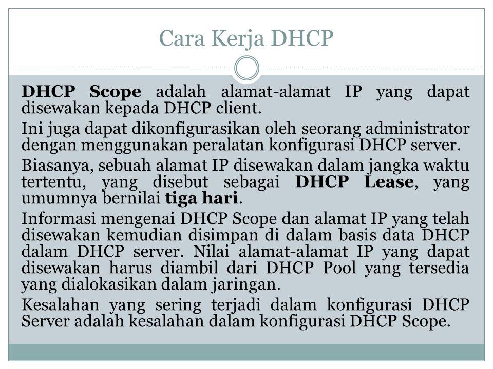 Cara Kerja DHCP DHCP Scope adalah alamat-alamat IP yang dapat disewakan kepada DHCP client. Ini juga dapat dikonfigurasikan oleh seorang administrator