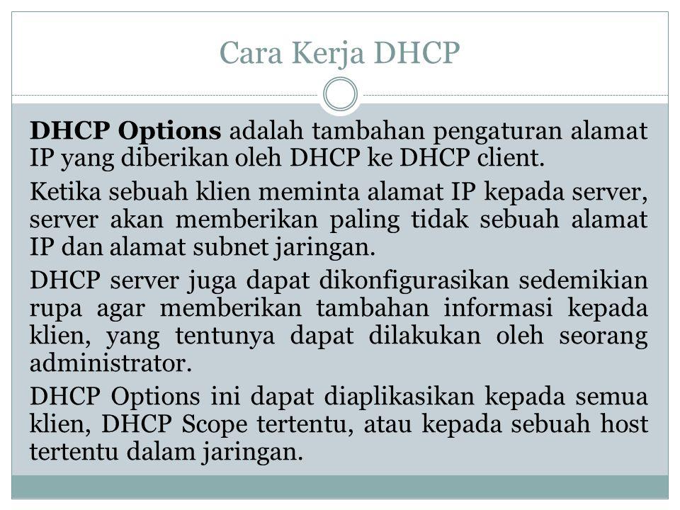 Cara Kerja DHCP DHCP Options adalah tambahan pengaturan alamat IP yang diberikan oleh DHCP ke DHCP client. Ketika sebuah klien meminta alamat IP kepad