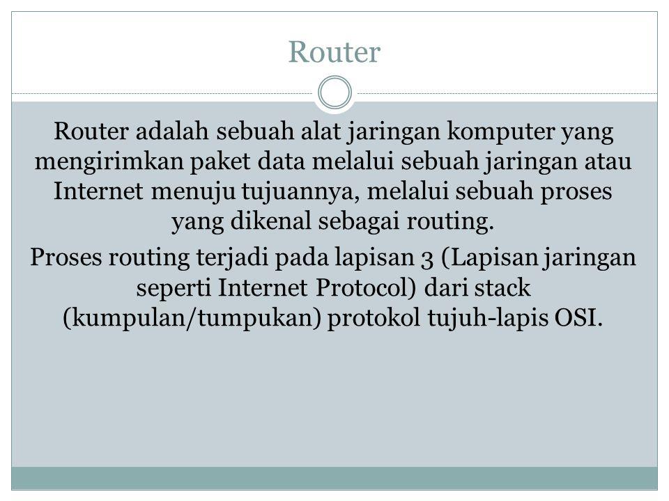 Router Router adalah sebuah alat jaringan komputer yang mengirimkan paket data melalui sebuah jaringan atau Internet menuju tujuannya, melalui sebuah