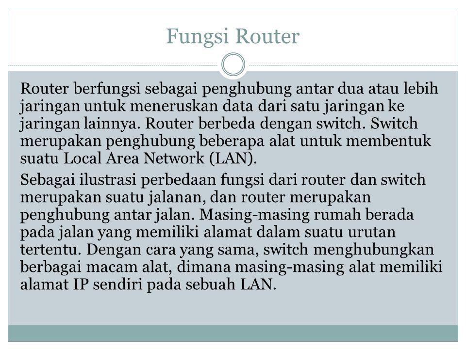 Fungsi Router Router berfungsi sebagai penghubung antar dua atau lebih jaringan untuk meneruskan data dari satu jaringan ke jaringan lainnya. Router b