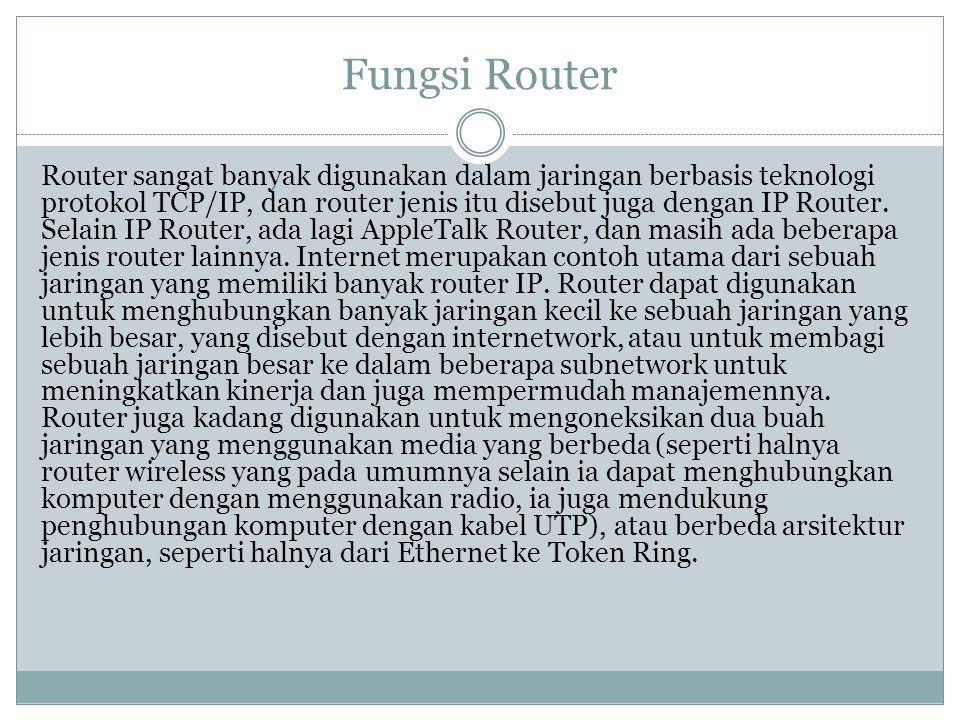 Fungsi Router Router sangat banyak digunakan dalam jaringan berbasis teknologi protokol TCP/IP, dan router jenis itu disebut juga dengan IP Router. Se