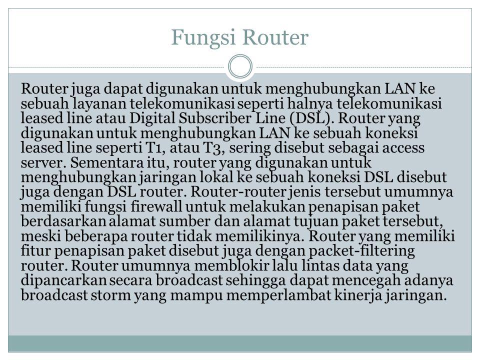 Fungsi Router Router juga dapat digunakan untuk menghubungkan LAN ke sebuah layanan telekomunikasi seperti halnya telekomunikasi leased line atau Digi
