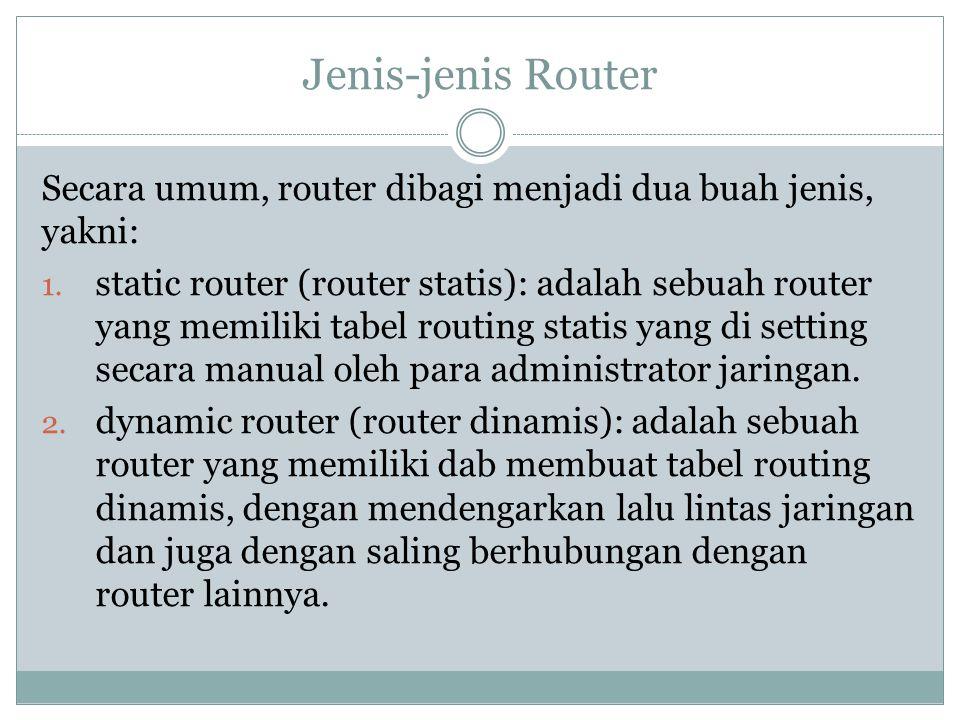 Jenis-jenis Router Secara umum, router dibagi menjadi dua buah jenis, yakni: 1. static router (router statis): adalah sebuah router yang memiliki tabe
