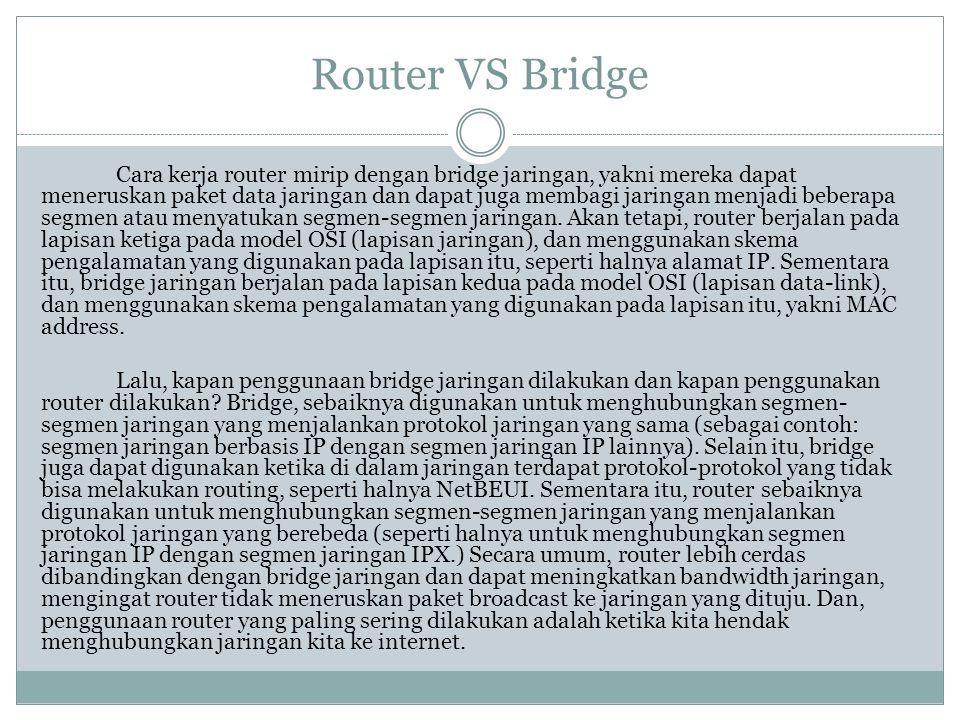 Router VS Bridge Cara kerja router mirip dengan bridge jaringan, yakni mereka dapat meneruskan paket data jaringan dan dapat juga membagi jaringan men