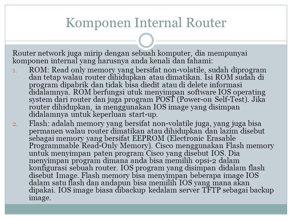 Komponen Internal Router Router network juga mirip dengan sebuah komputer, dia mempunyai komponen internal yang harusnya anda kenali dan fahami: 1. RO