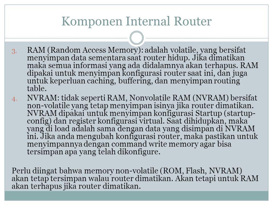 Komponen Internal Router 3. RAM (Random Access Memory): adalah volatile, yang bersifat menyimpan data sementara saat router hidup. Jika dimatikan maka