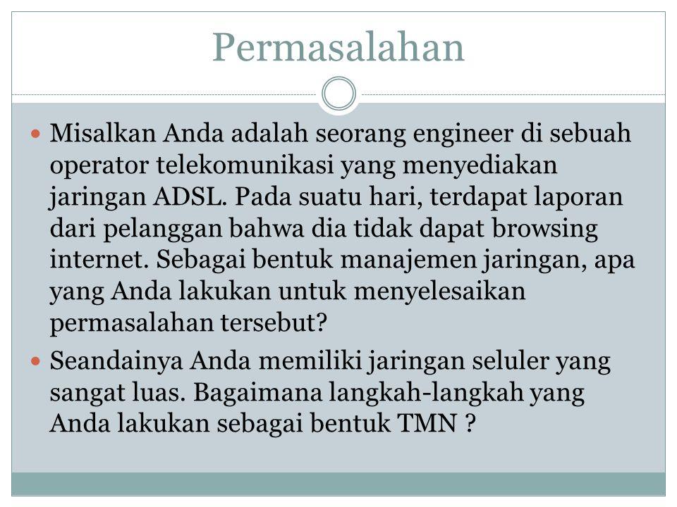 Permasalahan  Misalkan Anda adalah seorang engineer di sebuah operator telekomunikasi yang menyediakan jaringan ADSL. Pada suatu hari, terdapat lapor