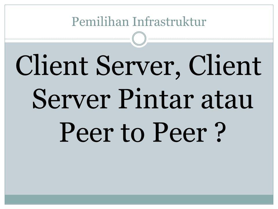 Pemilihan Infrastruktur Client Server, Client Server Pintar atau Peer to Peer ?