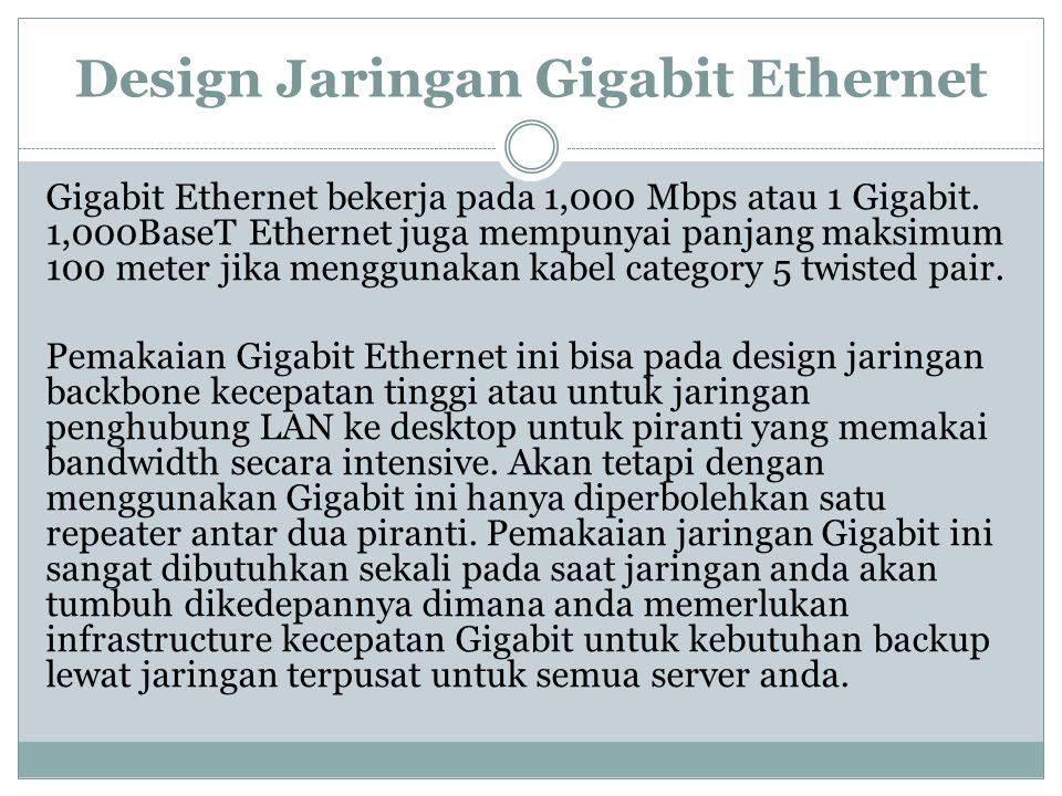 Design Jaringan Gigabit Ethernet Gigabit Ethernet bekerja pada 1,000 Mbps atau 1 Gigabit. 1,000BaseT Ethernet juga mempunyai panjang maksimum 100 mete