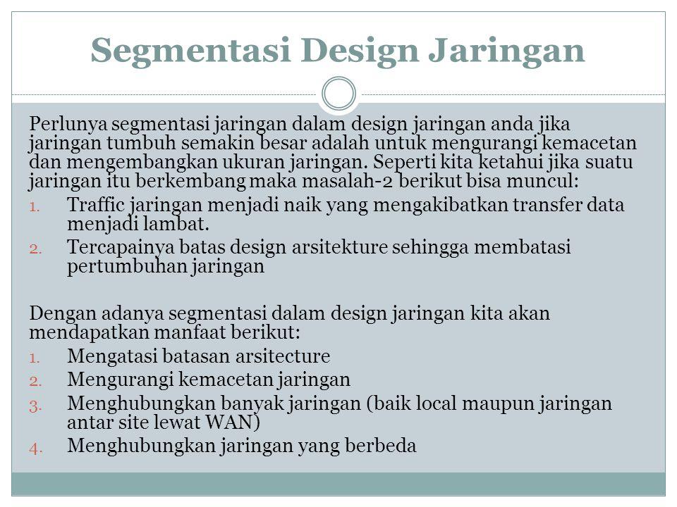 Segmentasi Design Jaringan Perlunya segmentasi jaringan dalam design jaringan anda jika jaringan tumbuh semakin besar adalah untuk mengurangi kemaceta