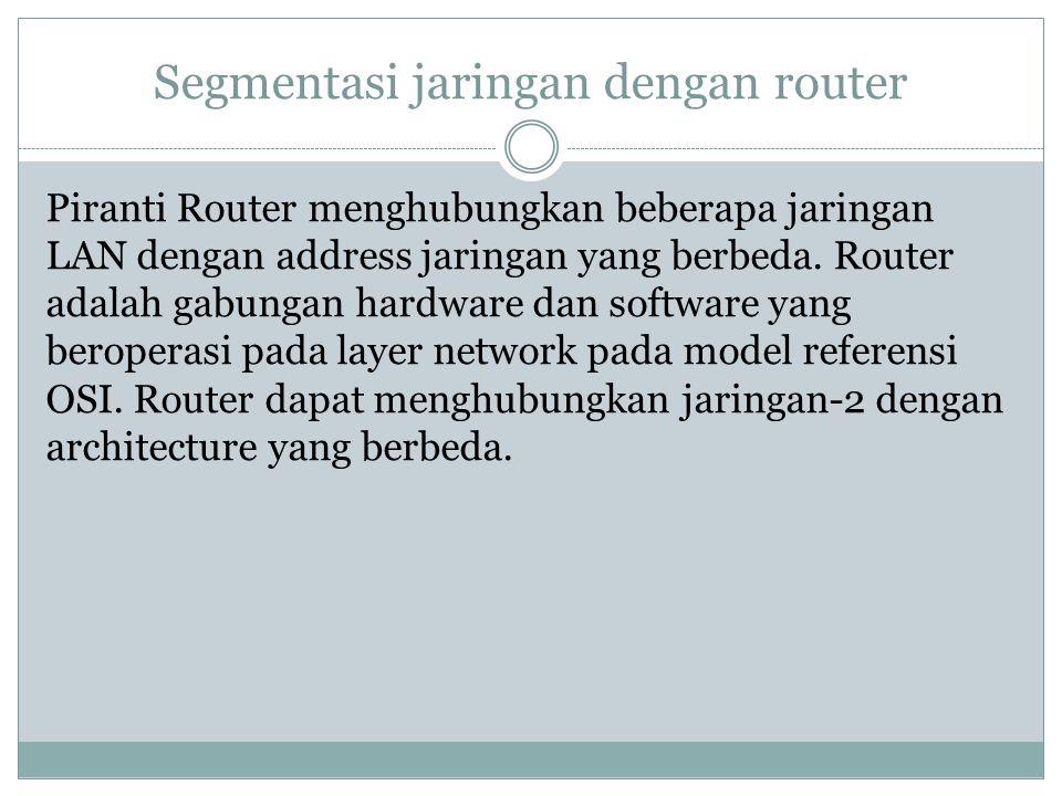 Segmentasi jaringan dengan router Piranti Router menghubungkan beberapa jaringan LAN dengan address jaringan yang berbeda. Router adalah gabungan hard