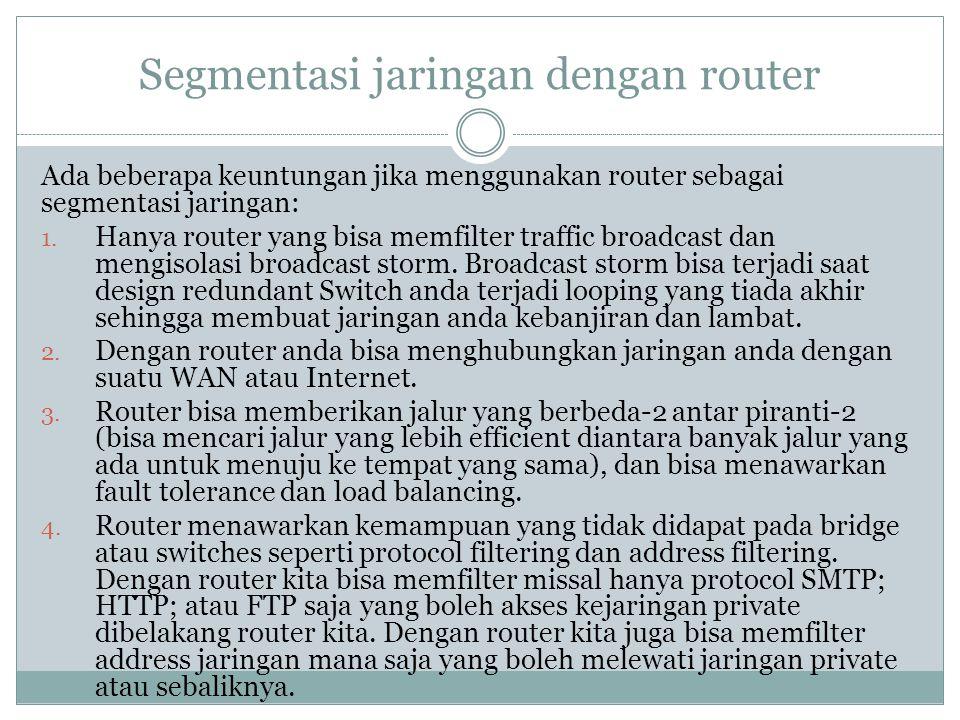 Segmentasi jaringan dengan router Ada beberapa keuntungan jika menggunakan router sebagai segmentasi jaringan: 1. Hanya router yang bisa memfilter tra