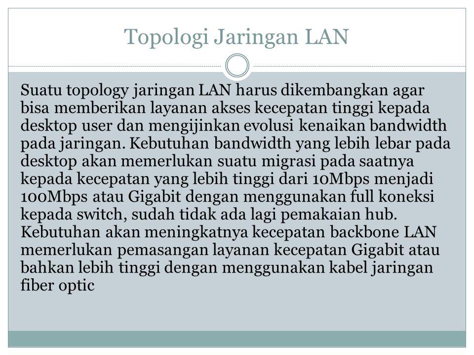 Topologi Jaringan LAN Suatu topology jaringan LAN harus dikembangkan agar bisa memberikan layanan akses kecepatan tinggi kepada desktop user dan mengi