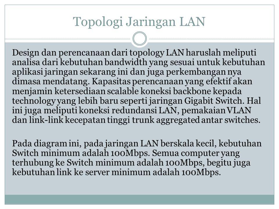Topologi Jaringan LAN Design dan perencanaan dari topology LAN haruslah meliputi analisa dari kebutuhan bandwidth yang sesuai untuk kebutuhan aplikasi