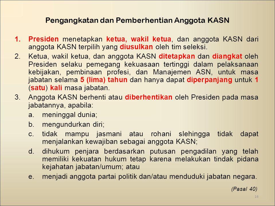 Pengangkatan dan Pemberhentian Anggota KASN 1.Presiden menetapkan ketua, wakil ketua, dan anggota KASN dari anggota KASN terpilih yang diusulkan oleh