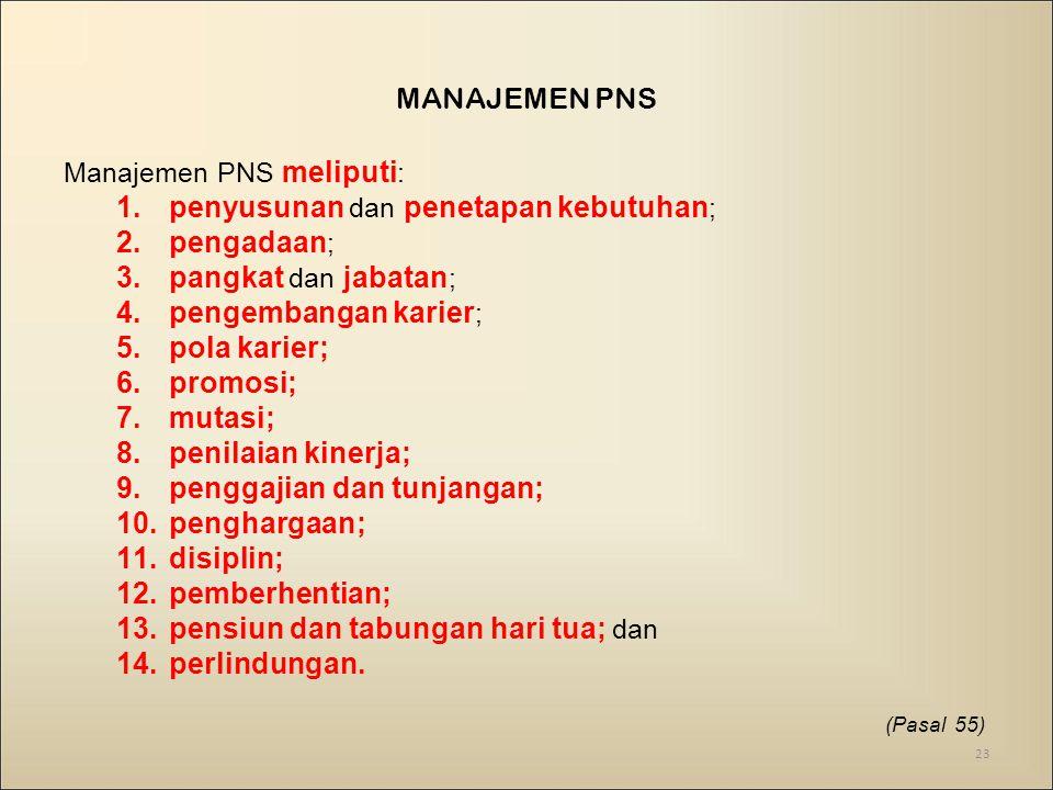 MANAJEMEN PNS Manajemen PNS meliputi : 1.penyusunan dan penetapan kebutuhan ; 2.pengadaan ; 3.pangkat dan jabatan ; 4.pengembangan karier ; 5.pola karier; 6.promosi; 7.mutasi; 8.penilaian kinerja; 9.penggajian dan tunjangan; 10.penghargaan; 11.disiplin; 12.pemberhentian; 13.pensiun dan tabungan hari tua; dan 14.perlindungan.