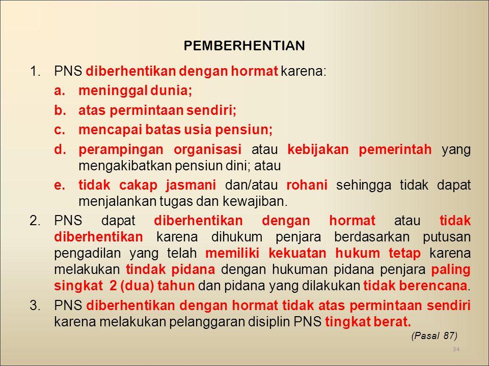 PEMBERHENTIAN 1.PNS diberhentikan dengan hormat karena: a.meninggal dunia; b.atas permintaan sendiri; c.mencapai batas usia pensiun; d.perampingan org