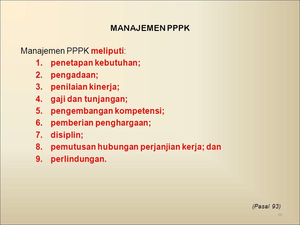 MANAJEMEN PPPK Manajemen PPPK meliputi: 1.penetapan kebutuhan; 2.pengadaan; 3.penilaian kinerja; 4.gaji dan tunjangan; 5.pengembangan kompetensi; 6.pemberian penghargaan; 7.disiplin; 8.pemutusan hubungan perjanjian kerja; dan 9.perlindungan.