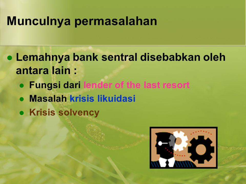 Munculnya permasalahan  Lemahnya bank sentral disebabkan oleh antara lain :  Fungsi dari lender of the last resort  Masalah krisis likuidasi  Kris