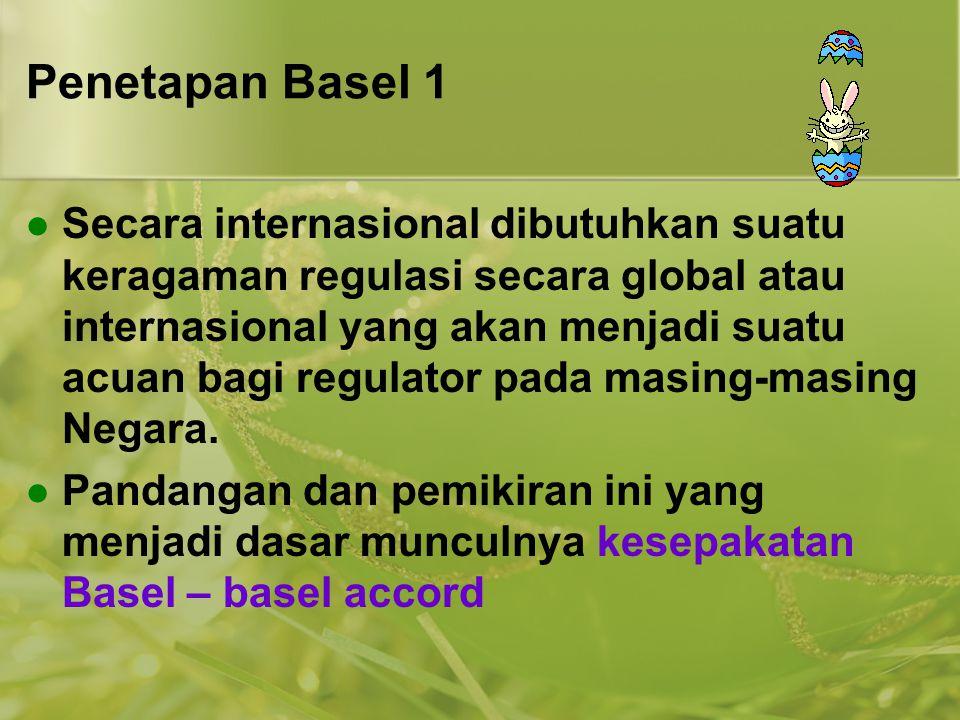Penetapan Basel 1  Secara internasional dibutuhkan suatu keragaman regulasi secara global atau internasional yang akan menjadi suatu acuan bagi regul