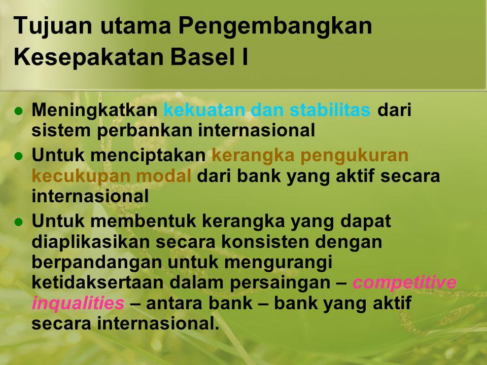 Tujuan utama Pengembangkan Kesepakatan Basel I  Meningkatkan kekuatan dan stabilitas dari sistem perbankan internasional  Untuk menciptakan kerangka