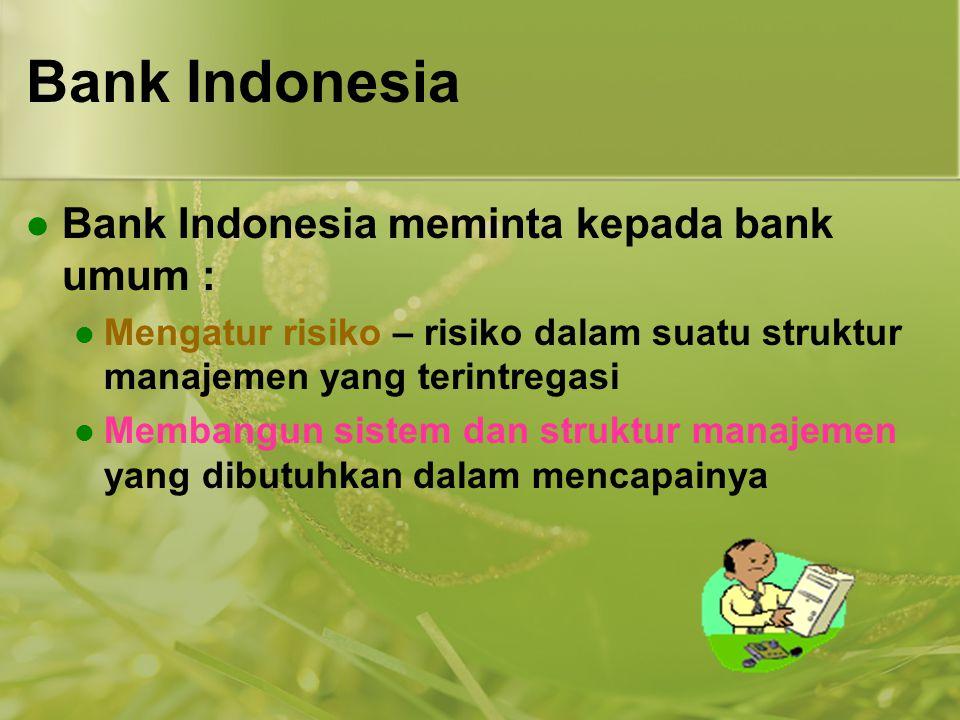Bank Indonesia  Bank Indonesia meminta kepada bank umum :  Mengatur risiko – risiko dalam suatu struktur manajemen yang terintregasi  Membangun sis
