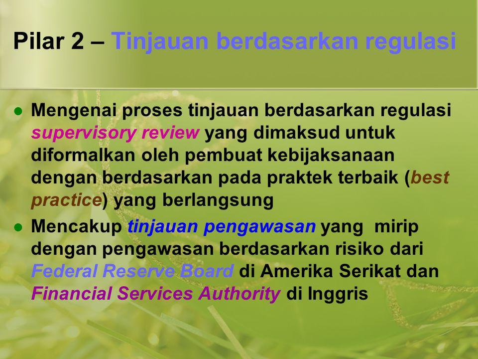 Pilar 2 – Tinjauan berdasarkan regulasi  Mengenai proses tinjauan berdasarkan regulasi supervisory review yang dimaksud untuk diformalkan oleh pembua
